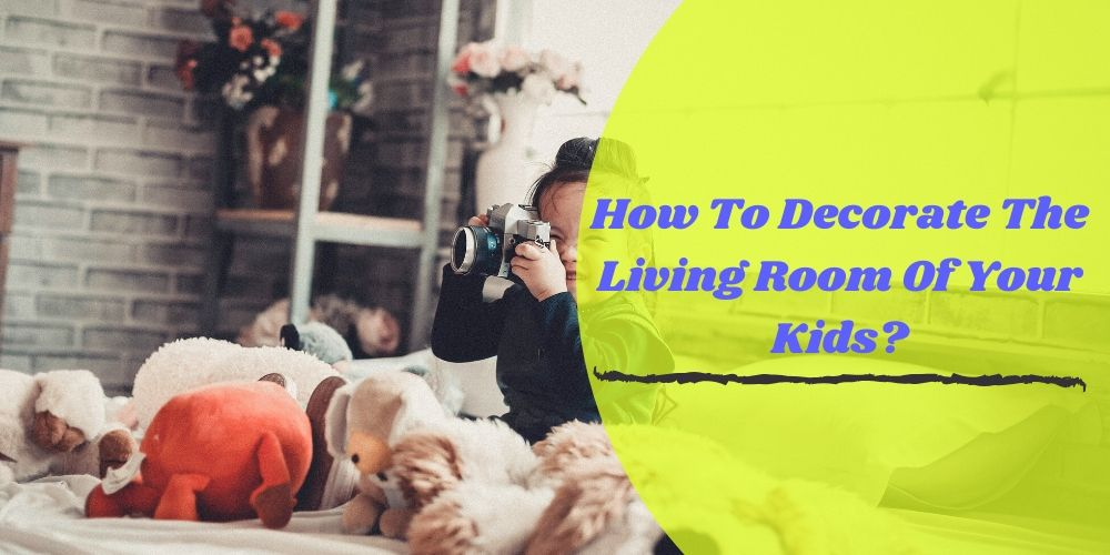 How To Decorate The Living Room Of Your Kids?