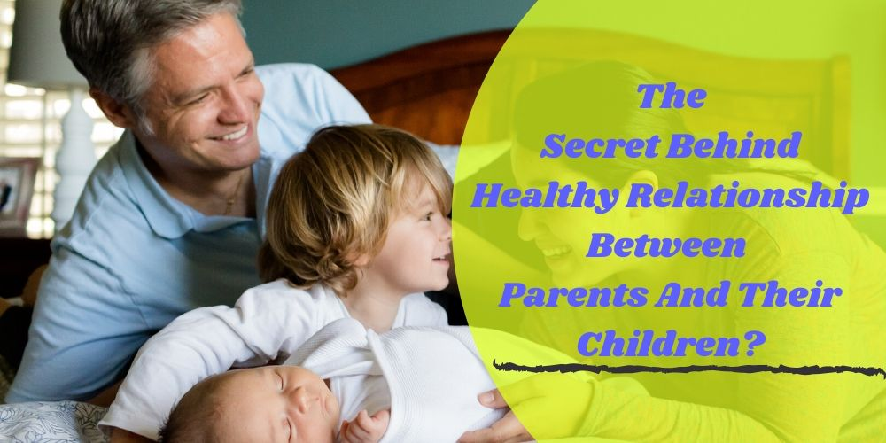 The Secret Behind Healthy Relationship Between Parents And Their Children