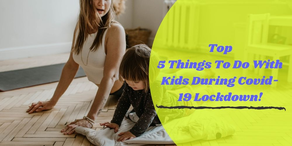 Top 5 Things To Do With Kids During Covid-19 Lockdown