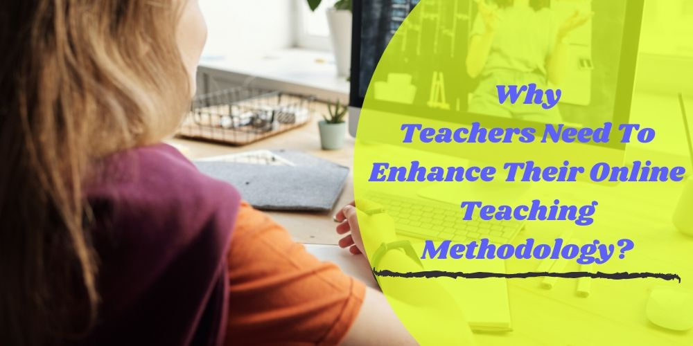 Why Teachers Need To Enhance Their Online Teaching Methodology?